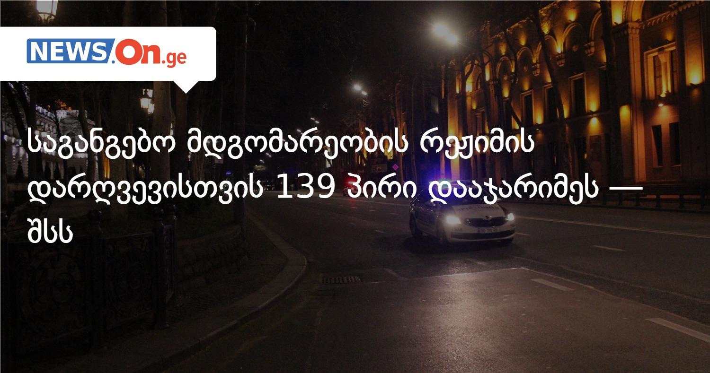 საგანგებო მდგომარეობის რეჟიმის დარღვევისთვის 139 პირი დააჯარიმეს — შსს